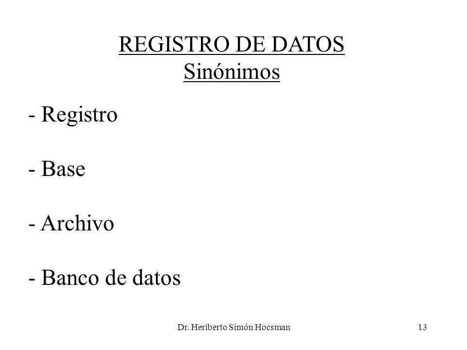 Dr. Heriberto Simón Hocsman13 REGISTRO DE DATOS Sinónimos - Registro - Base - Archivo - Banco de datos