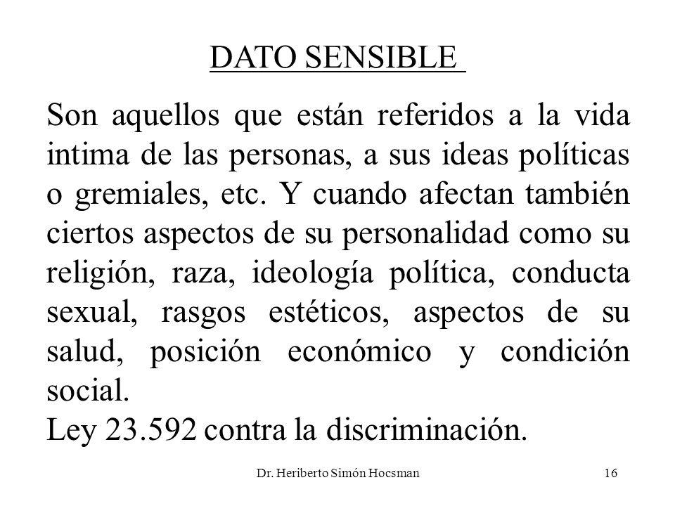 Dr. Heriberto Simón Hocsman16 DATO SENSIBLE Son aquellos que están referidos a la vida intima de las personas, a sus ideas políticas o gremiales, etc.