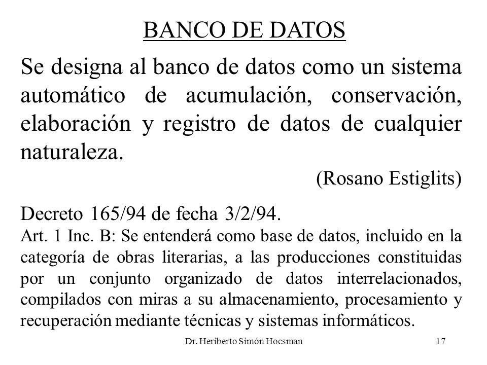 Dr. Heriberto Simón Hocsman17 BANCO DE DATOS Se designa al banco de datos como un sistema automático de acumulación, conservación, elaboración y regis