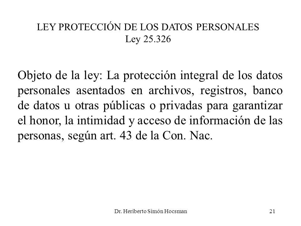 Dr. Heriberto Simón Hocsman21 LEY PROTECCIÓN DE LOS DATOS PERSONALES Ley 25.326 Objeto de la ley: La protección integral de los datos personales asent
