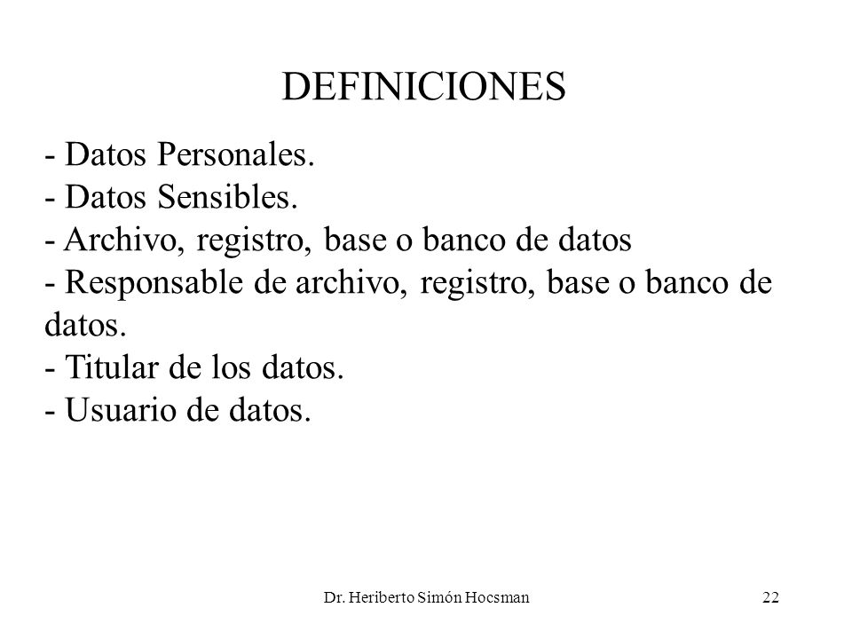 Dr. Heriberto Simón Hocsman22 DEFINICIONES - Datos Personales. - Datos Sensibles. - Archivo, registro, base o banco de datos - Responsable de archivo,