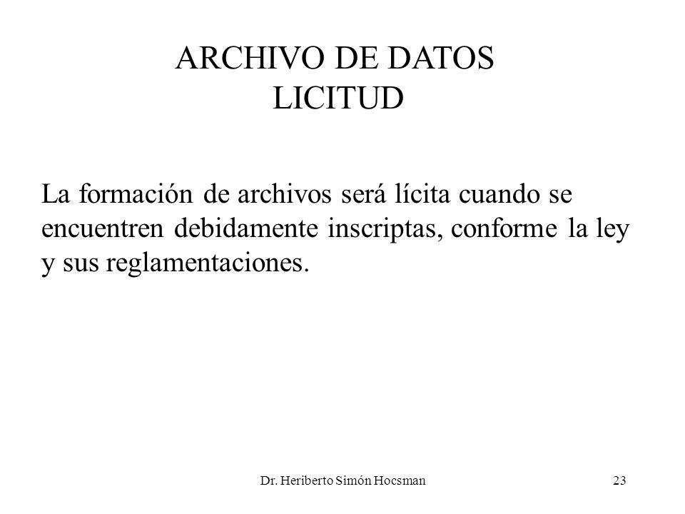 Dr. Heriberto Simón Hocsman23 ARCHIVO DE DATOS LICITUD La formación de archivos será lícita cuando se encuentren debidamente inscriptas, conforme la l