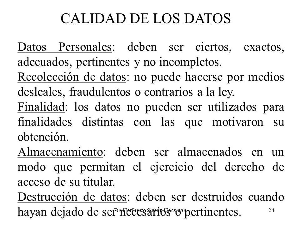 Dr. Heriberto Simón Hocsman24 CALIDAD DE LOS DATOS Datos Personales: deben ser ciertos, exactos, adecuados, pertinentes y no incompletos. Recolección