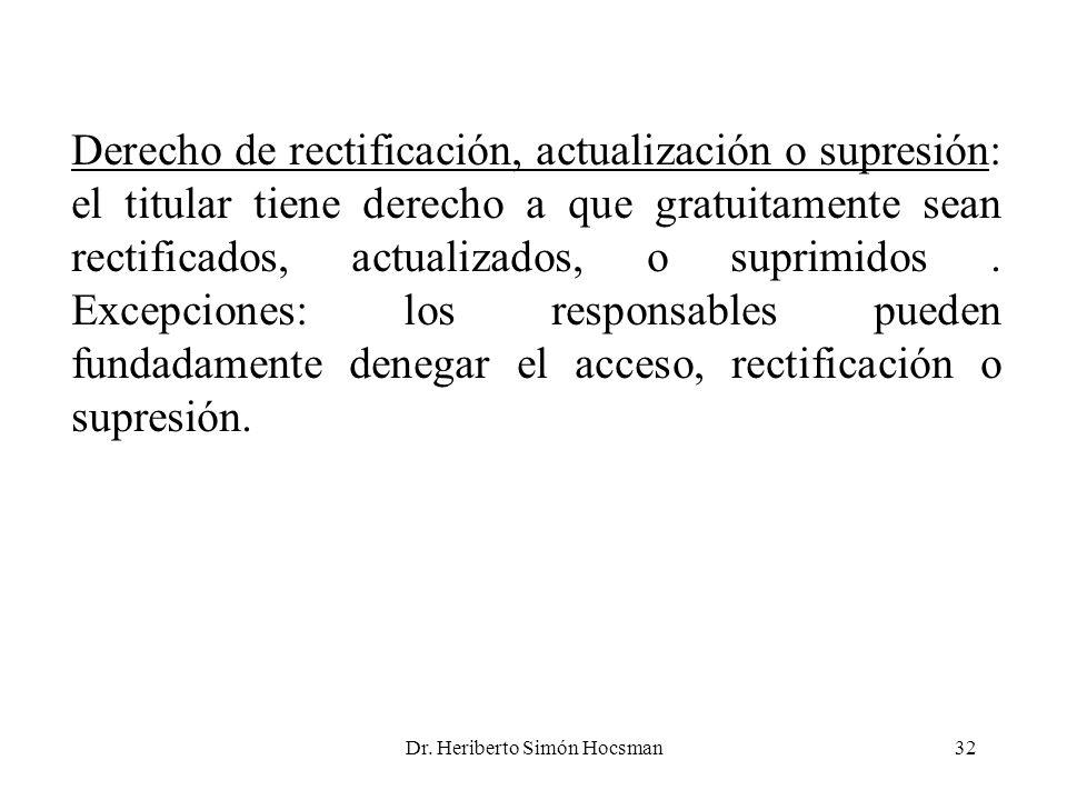 Dr. Heriberto Simón Hocsman32 Derecho de rectificación, actualización o supresión: el titular tiene derecho a que gratuitamente sean rectificados, act