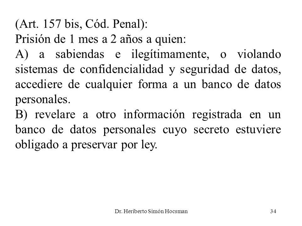 Dr. Heriberto Simón Hocsman34 (Art. 157 bis, Cód. Penal): Prisión de 1 mes a 2 años a quien: A) a sabiendas e ilegítimamente, o violando sistemas de c