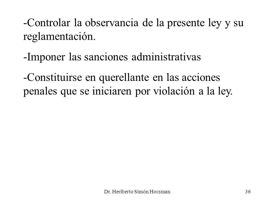 Dr. Heriberto Simón Hocsman36 -Controlar la observancia de la presente ley y su reglamentación. -Imponer las sanciones administrativas -Constituirse e