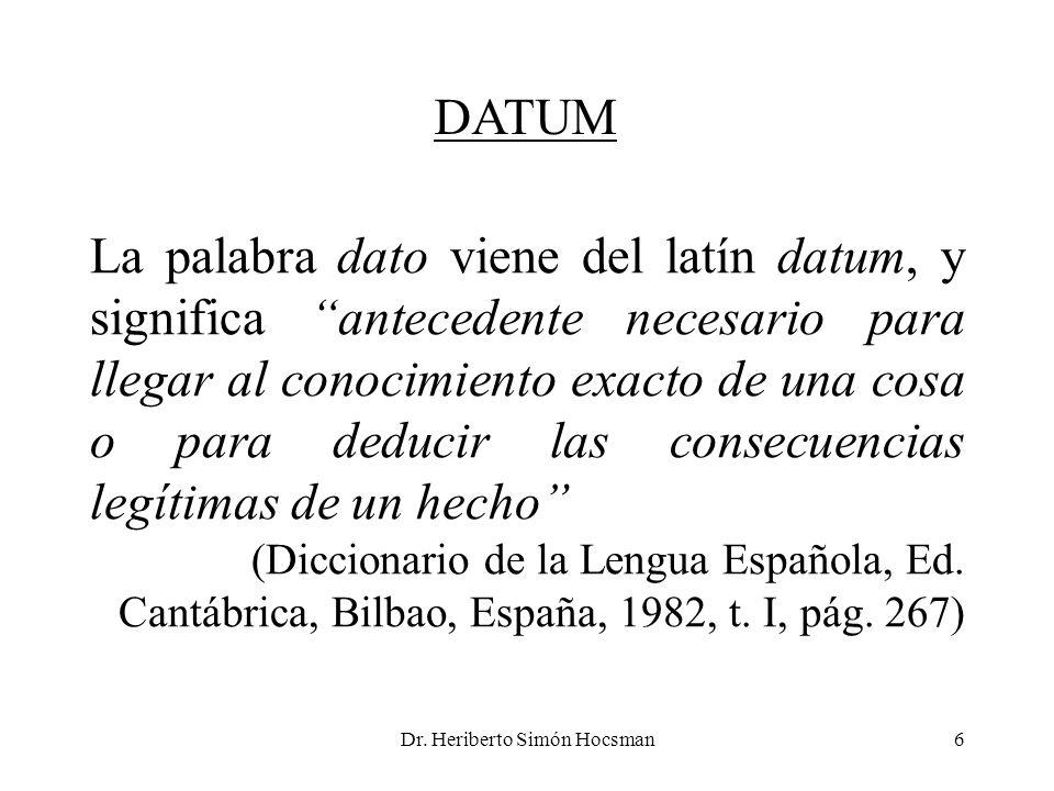 Dr. Heriberto Simón Hocsman6 La palabra dato viene del latín datum, y significa antecedente necesario para llegar al conocimiento exacto de una cosa o