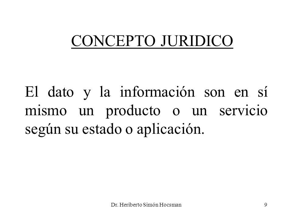Dr. Heriberto Simón Hocsman9 CONCEPTO JURIDICO El dato y la información son en sí mismo un producto o un servicio según su estado o aplicación.