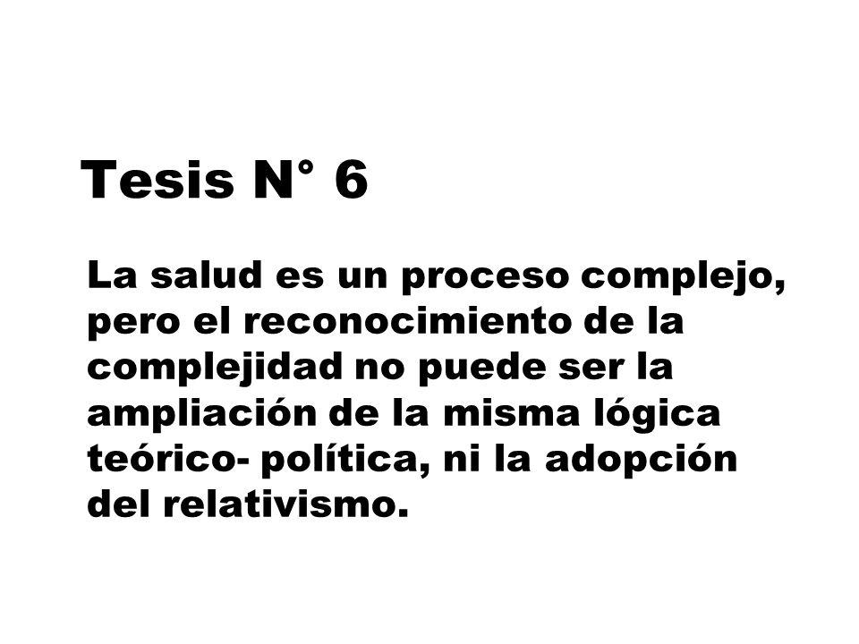 Tesis N° 6 La salud es un proceso complejo, pero el reconocimiento de la complejidad no puede ser la ampliación de la misma lógica teórico- política,