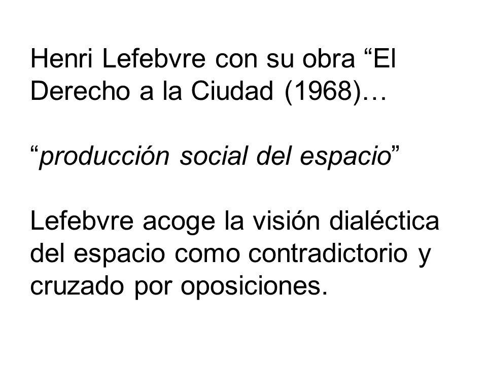 Henri Lefebvre con su obra El Derecho a la Ciudad (1968)…producción social del espacio Lefebvre acoge la visión dialéctica del espacio como contradict