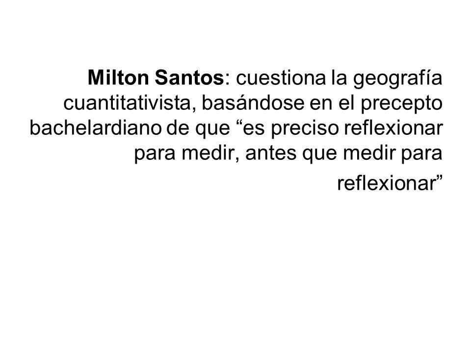 Milton Santos: cuestiona la geografía cuantitativista, basándose en el precepto bachelardiano de que es preciso reflexionar para medir, antes que medi