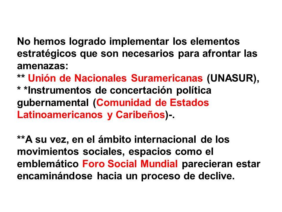 No hemos logrado implementar los elementos estratégicos que son necesarios para afrontar las amenazas: ** Unión de Nacionales Suramericanas (UNASUR),