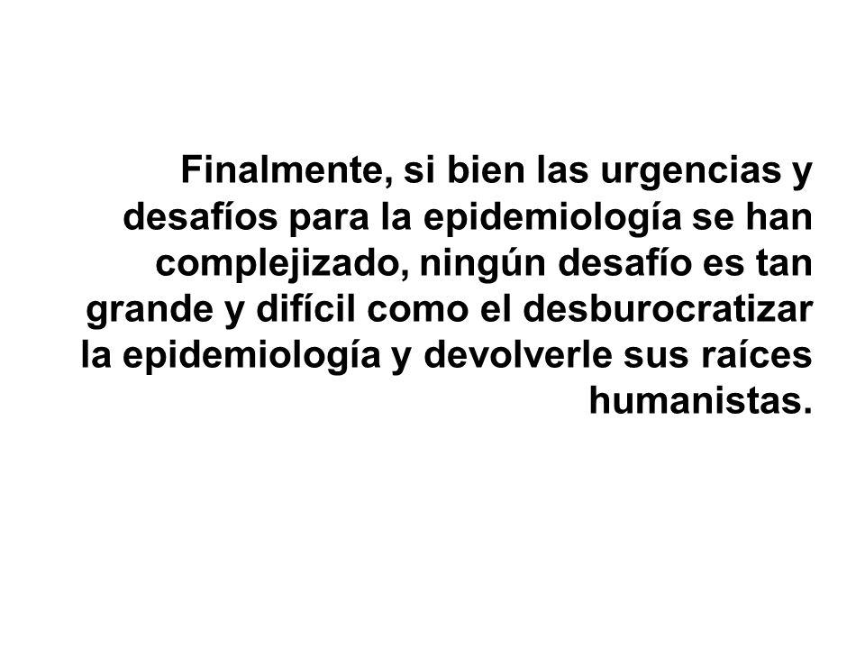 Finalmente, si bien las urgencias y desafíos para la epidemiología se han complejizado, ningún desafío es tan grande y difícil como el desburocratizar