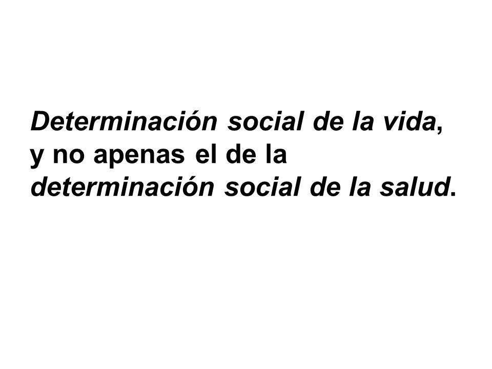 Determinación social de la vida, y no apenas el de la determinación social de la salud.