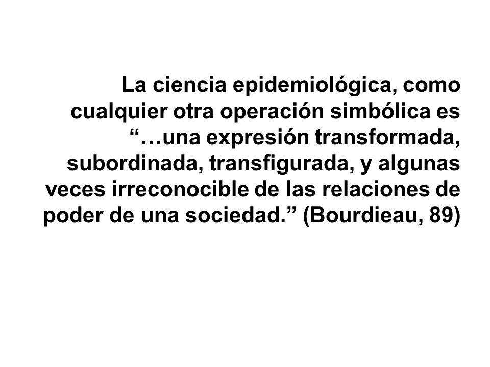 La ciencia epidemiológica, como cualquier otra operación simbólica es …una expresión transformada, subordinada, transfigurada, y algunas veces irrecon