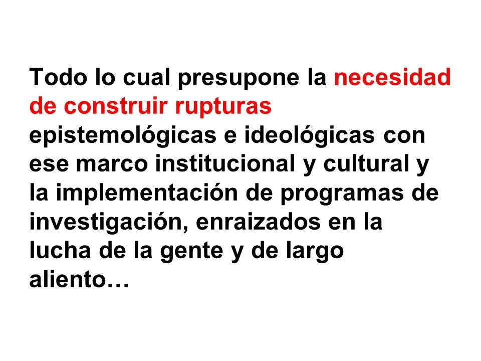 Todo lo cual presupone la necesidad de construir rupturas epistemológicas e ideológicas con ese marco institucional y cultural y la implementación de