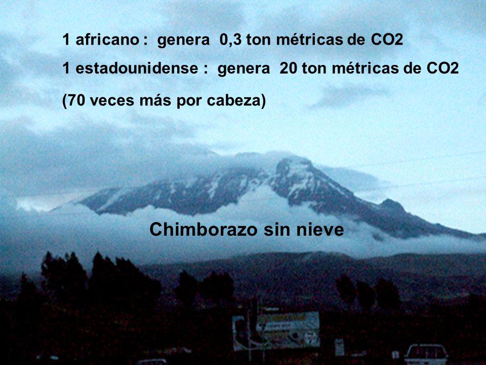1 africano : genera 0,3 ton métricas de CO2 1 estadounidense : genera 20 ton métricas de CO2 (70 veces más por cabeza) Chimborazo sin nieve