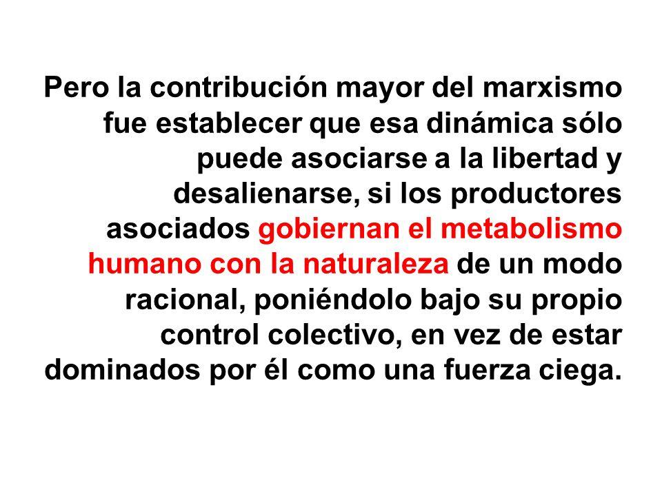 Pero la contribución mayor del marxismo fue establecer que esa dinámica sólo puede asociarse a la libertad y desalienarse, si los productores asociado