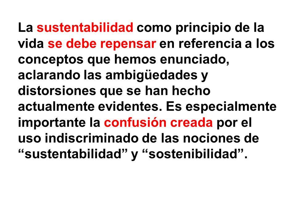La sustentabilidad como principio de la vida se debe repensar en referencia a los conceptos que hemos enunciado, aclarando las ambigüedades y distorsi