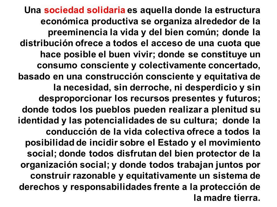 Una sociedad solidaria es aquella donde la estructura económica productiva se organiza alrededor de la preeminencia la vida y del bien común; donde la