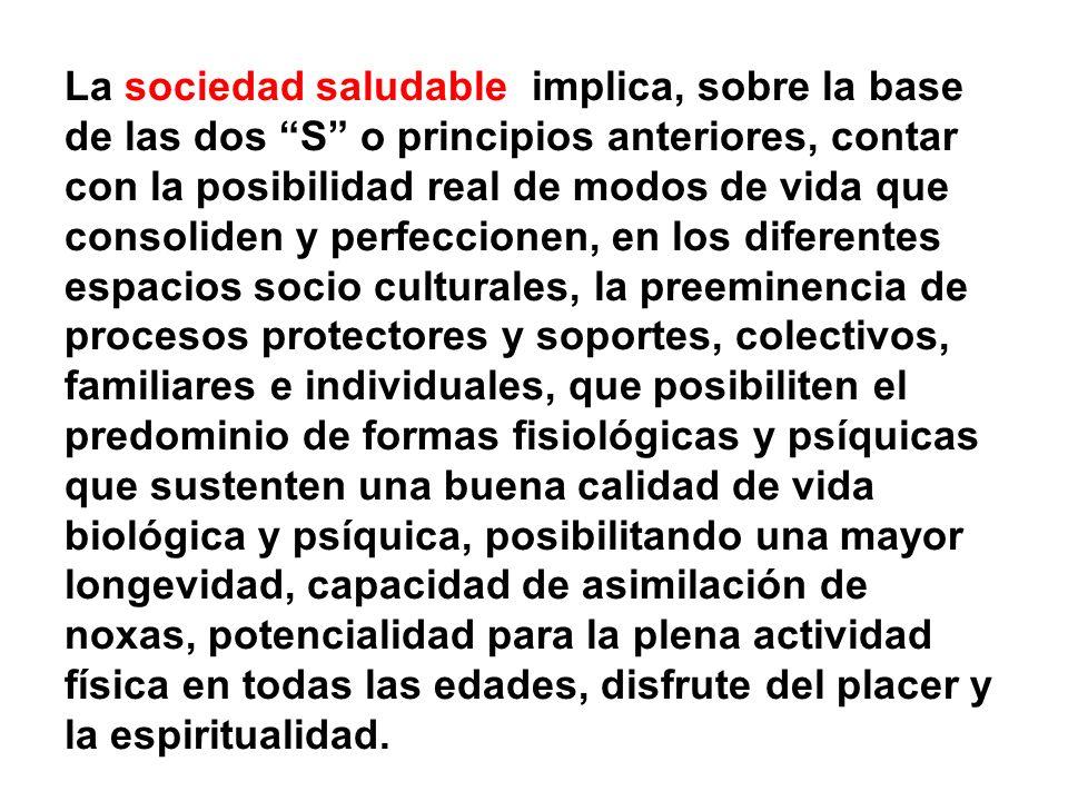 La sociedad saludable implica, sobre la base de las dos S o principios anteriores, contar con la posibilidad real de modos de vida que consoliden y pe