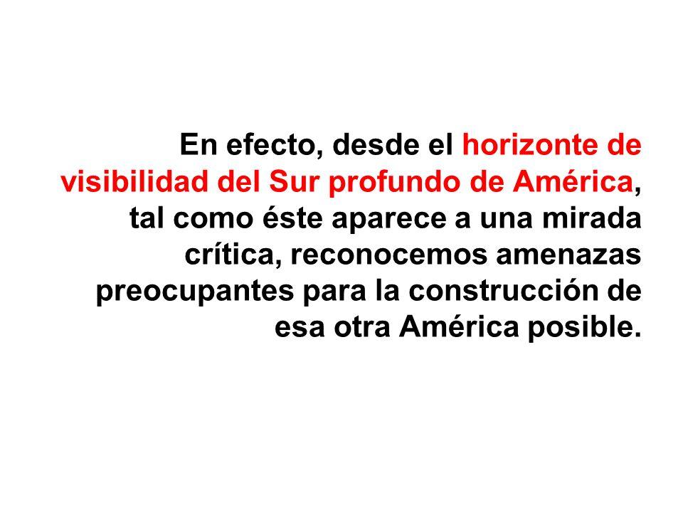 En efecto, desde el horizonte de visibilidad del Sur profundo de América, tal como éste aparece a una mirada crítica, reconocemos amenazas preocupante