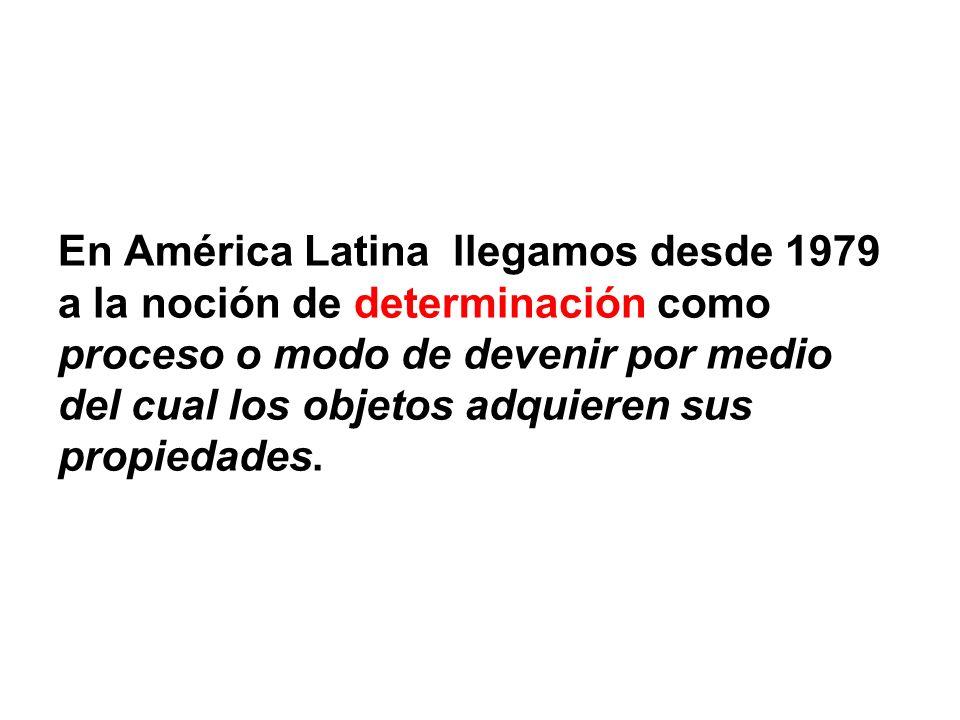 En América Latina llegamos desde 1979 a la noción de determinación como proceso o modo de devenir por medio del cual los objetos adquieren sus propied