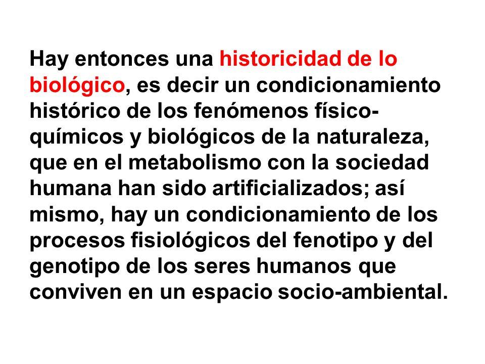 Hay entonces una historicidad de lo biológico, es decir un condicionamiento histórico de los fenómenos físico- químicos y biológicos de la naturaleza,