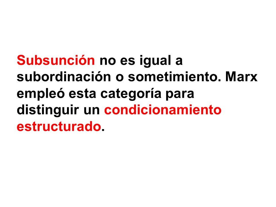 Subsunción no es igual a subordinación o sometimiento. Marx empleó esta categoría para distinguir un condicionamiento estructurado.