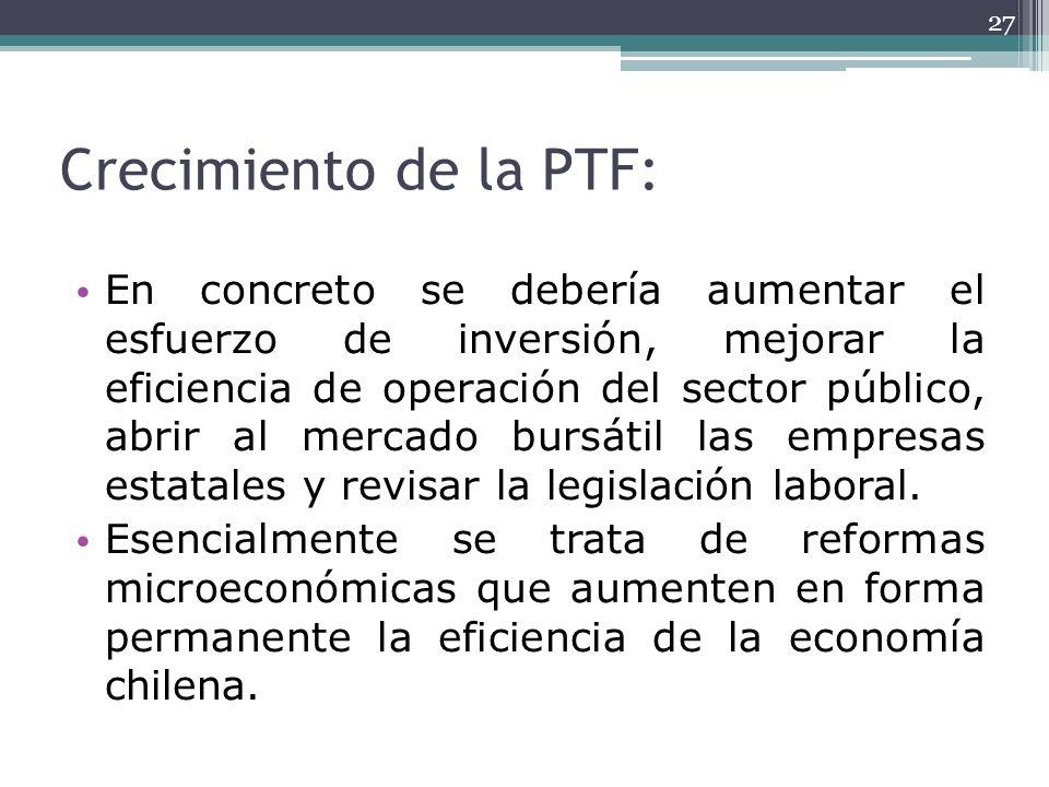 Crecimiento de la PTF: En concreto se debería aumentar el esfuerzo de inversión, mejorar la eficiencia de operación del sector público, abrir al merca