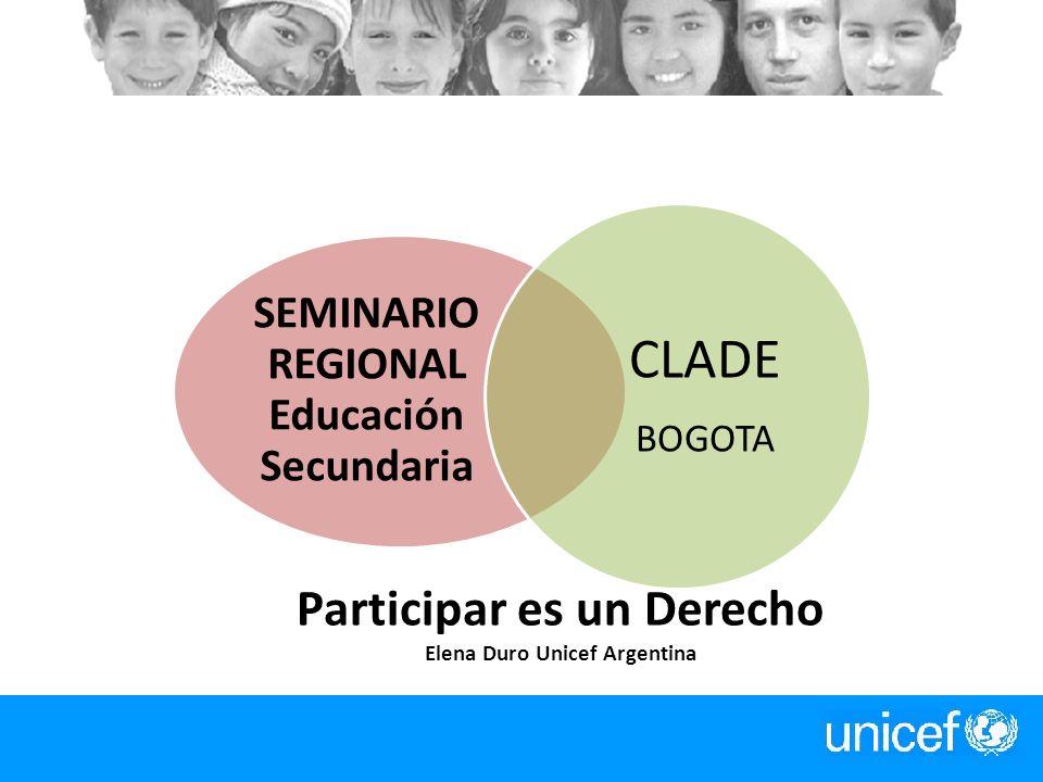 Participar es un Derecho Elena Duro Unicef Argentina SEMINARIO REGIONAL Educación Secundaria CLADE BOGOTA