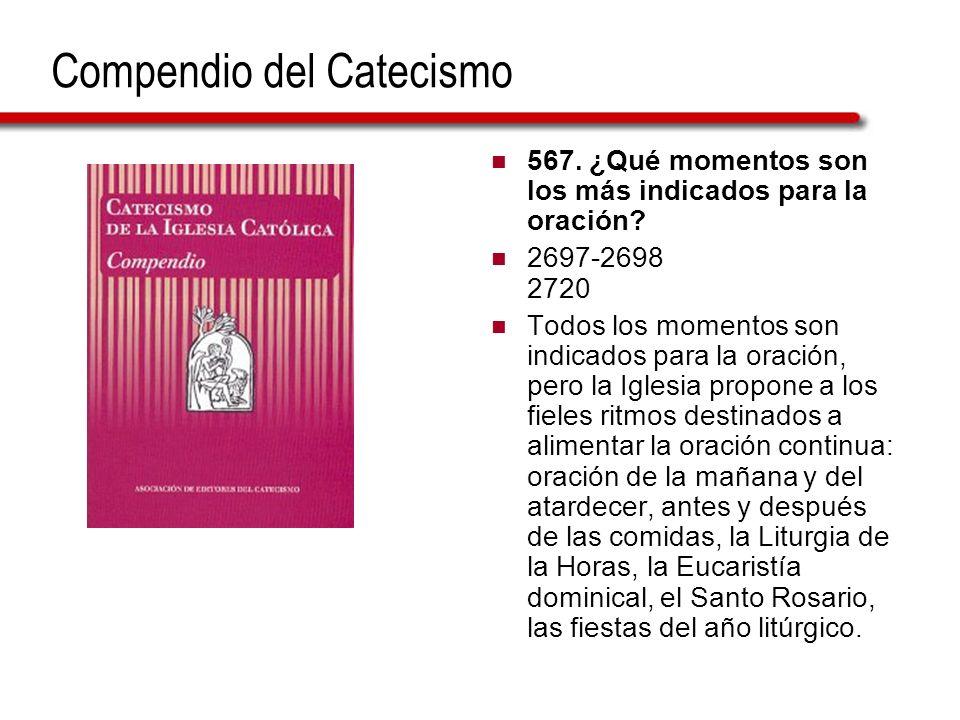 Compendio del Catecismo 567. ¿Qué momentos son los más indicados para la oración? 2697-2698 2720 Todos los momentos son indicados para la oración, per