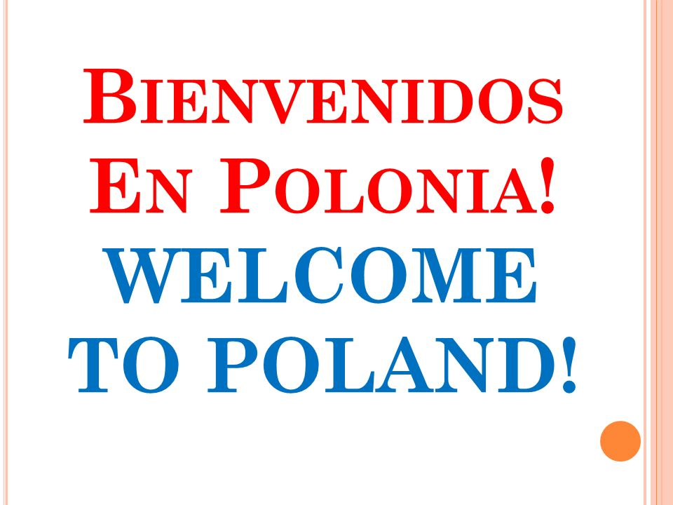 B IENVENIDOS E N P OLONIA ! WELCOME TO POLAND!