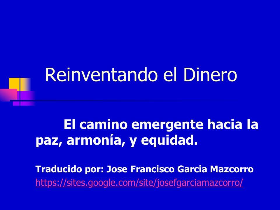 Reinventando el Dinero El camino emergente hacia la paz, armonía, y equidad. Traducido por: Jose Francisco Garcia Mazcorro https://sites.google.com/si