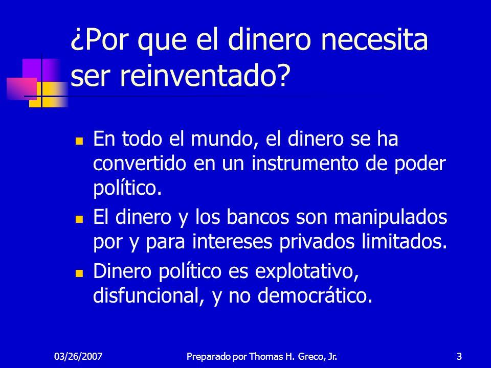 03/26/2007Preparado por Thomas H. Greco, Jr.3 ¿Por que el dinero necesita ser reinventado? En todo el mundo, el dinero se ha convertido en un instrume