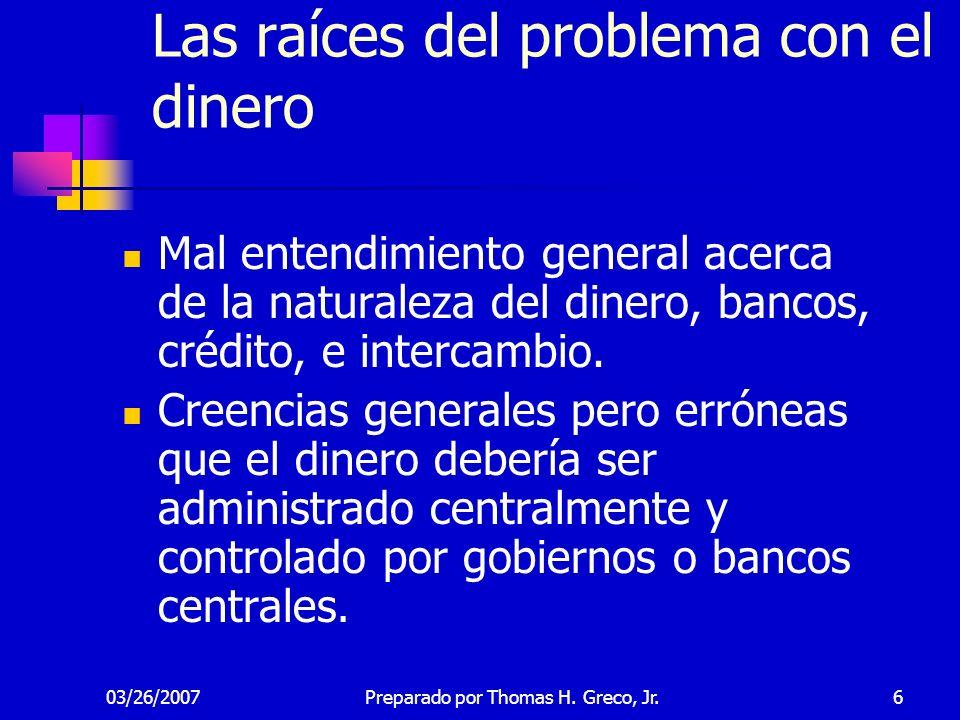 03/26/20076 Las raíces del problema con el dinero Mal entendimiento general acerca de la naturaleza del dinero, bancos, crédito, e intercambio. Creenc