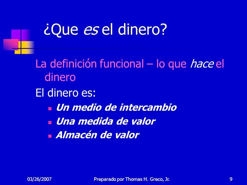03/26/20079 ¿Que es el dinero? La definición funcional – lo que hace el dinero El dinero es: Un medio de intercambio Una medida de valor Almacén de va