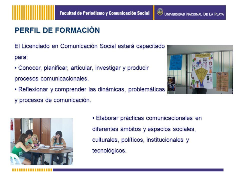 PERFIL DE FORMACIÓN El Licenciado en Comunicación Social estará capacitado para: Conocer, planificar, articular, investigar y producir procesos comuni