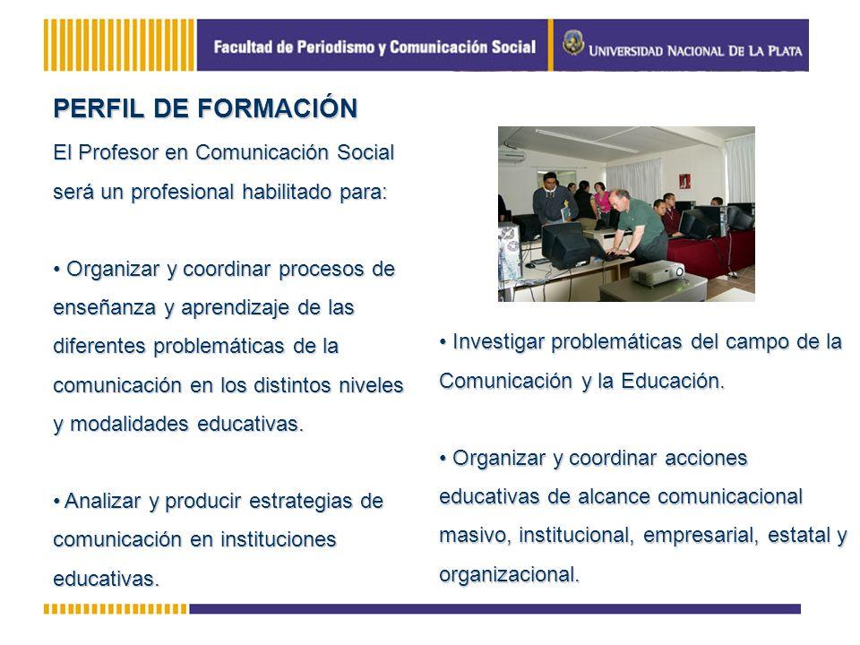 PERFIL DE FORMACIÓN El Profesor en Comunicación Social será un profesional habilitado para: Organizar y coordinar procesos de enseñanza y aprendizaje