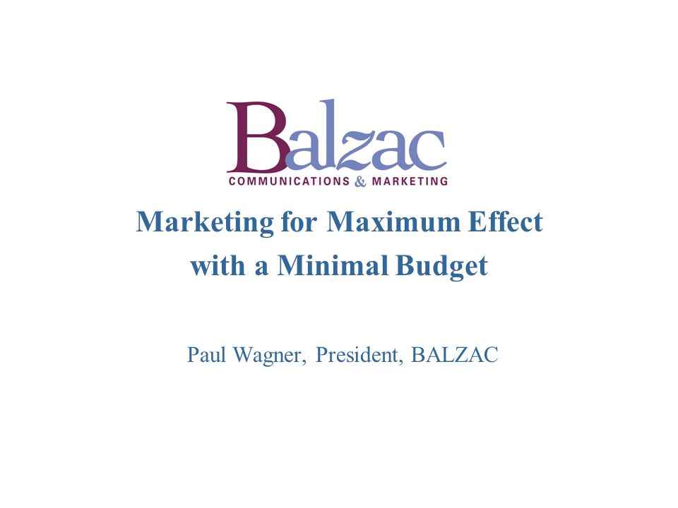 Marketing for Maximum Effect with a Minimal Budget Paul Wagner, President, BALZAC