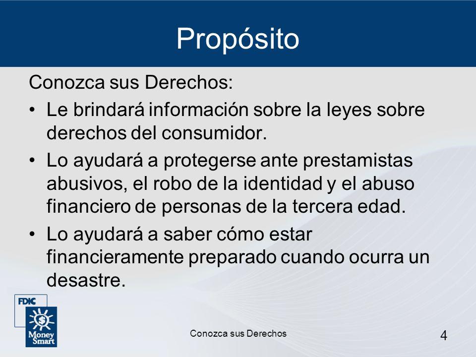 4 Propósito Conozca sus Derechos: Le brindará información sobre la leyes sobre derechos del consumidor. Lo ayudará a protegerse ante prestamistas abus