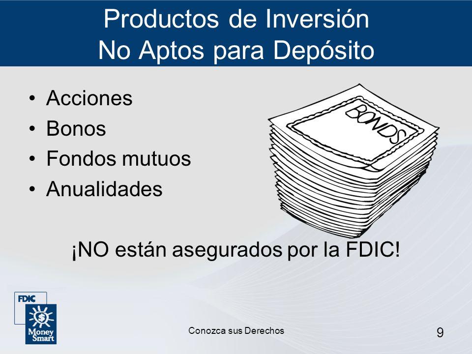 9 Productos de Inversión No Aptos para Depósito Acciones Bonos Fondos mutuos Anualidades ¡NO están asegurados por la FDIC! Conozca sus Derechos