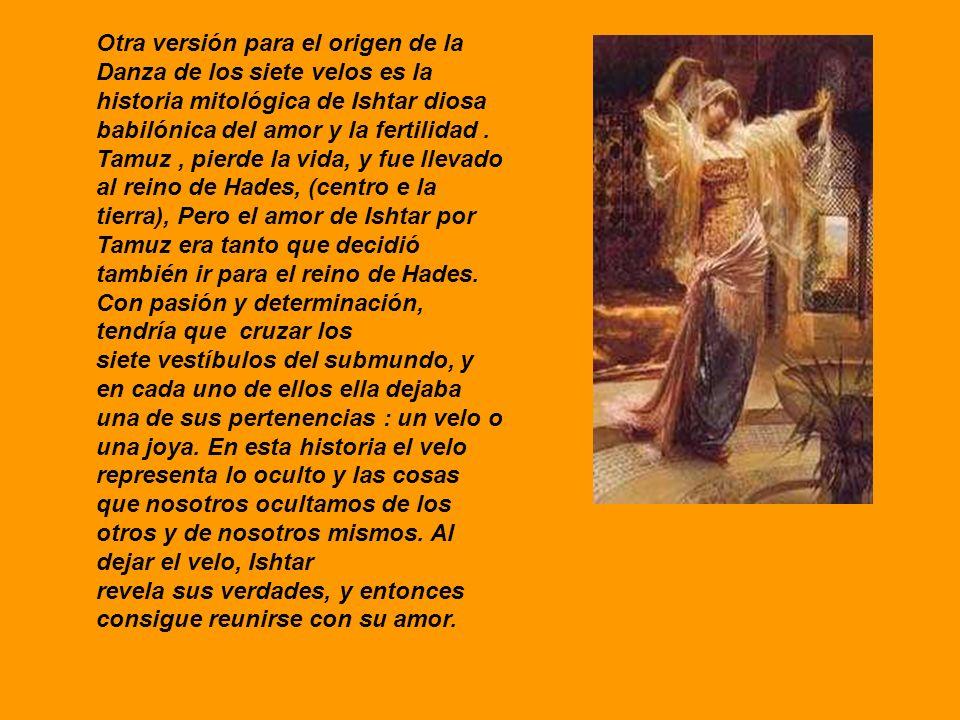 Otra versión para el origen de la Danza de los siete velos es la historia mitológica de Ishtar diosa babilónica del amor y la fertilidad. Tamuz, pierd