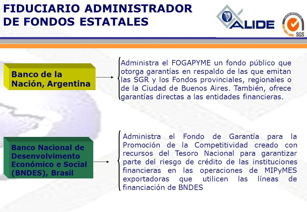 FIDUCIARIO ADMINISTRADOR DE FONDOS ESTATALES Administra el FOGAPYME un fondo público que otorga garantías en respaldo de las que emitan las SGR y los