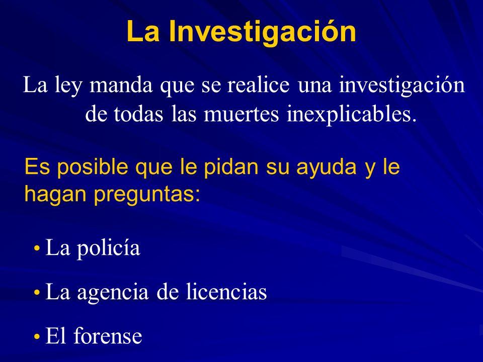 La Investigación La ley manda que se realice una investigación de todas las muertes inexplicables. Es posible que le pidan su ayuda y le hagan pregunt
