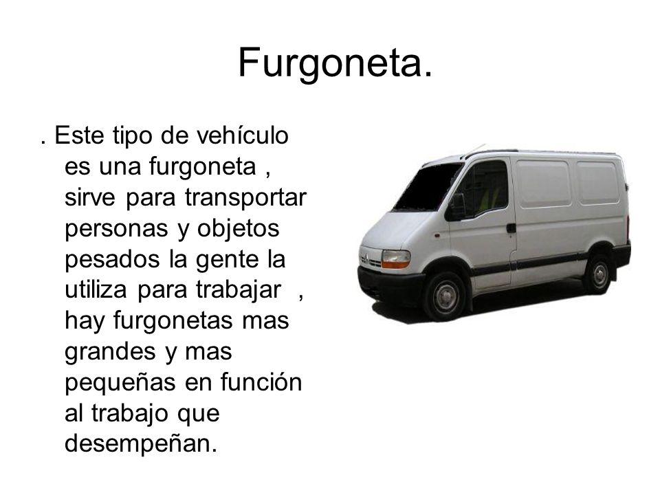 Furgoneta.. Este tipo de vehículo es una furgoneta, sirve para transportar personas y objetos pesados la gente la utiliza para trabajar, hay furgoneta