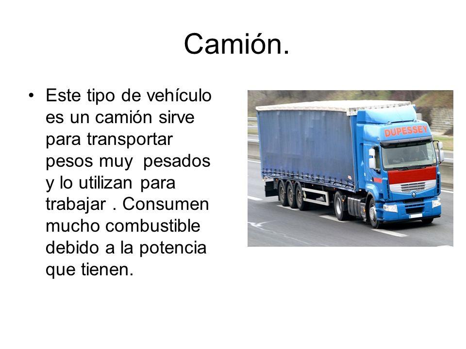 Camión. Este tipo de vehículo es un camión sirve para transportar pesos muy pesados y lo utilizan para trabajar. Consumen mucho combustible debido a l