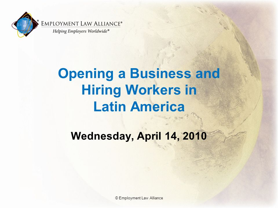 Opening a Business and Hiring Workers in Latin America Wednesday, April 14, 2010 © Employment Law Alliance
