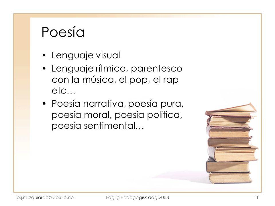 p.j.m.izquierdo@ub.uio.noFaglig Pedagogisk dag 200811 Poesía Lenguaje visual Lenguaje rítmico, parentesco con la música, el pop, el rap etc… Poesía na