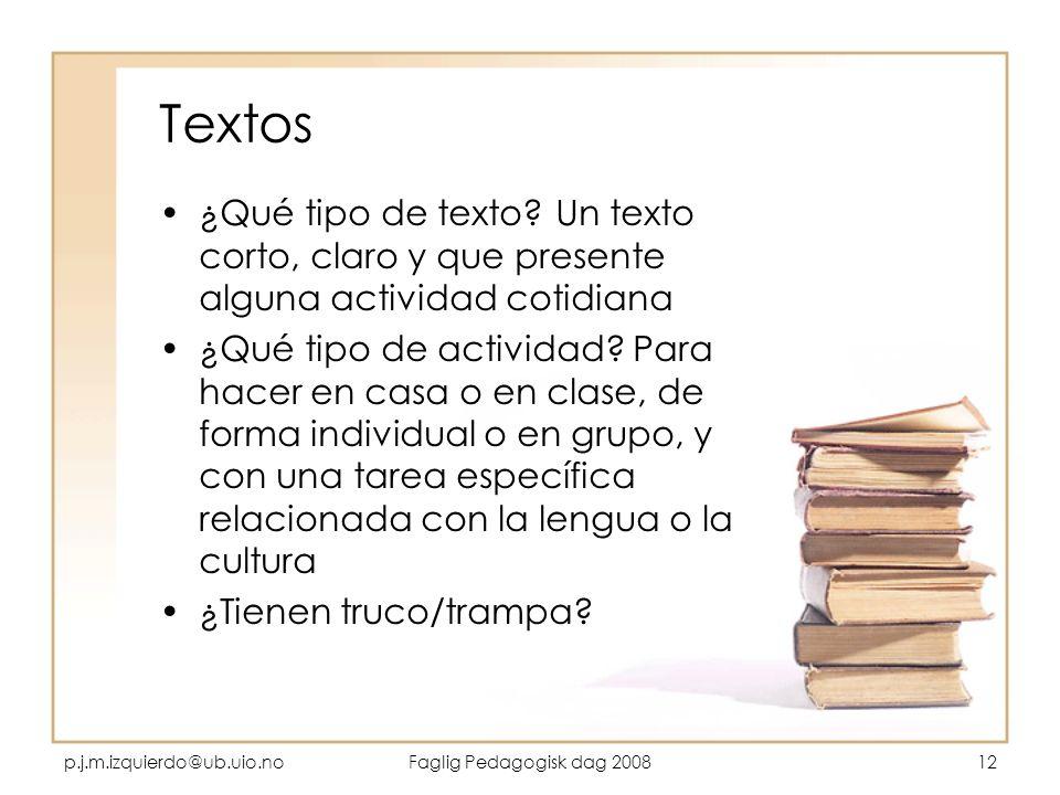 p.j.m.izquierdo@ub.uio.noFaglig Pedagogisk dag 200812 Textos ¿Qué tipo de texto? Un texto corto, claro y que presente alguna actividad cotidiana ¿Qué